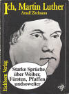 Zitelmann, Arnulf: Ich, Martin Luther Starke Sprüche über Weiber, Fürsten, Pfaffen undsoweiter; Frankfurt [Main]: Eichborn Verlag; 1982